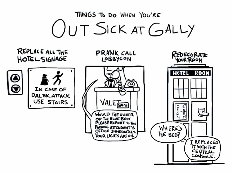 "Comic: Title: Things To Do When You're Out Sick at Gally. First panel: Replace All The Hotel Signage. There is a drawing of elevator buttons, next to them is a safety sign with a Dalek silhouette chasing a human silhouette (ala Portal). Under it, the sign declares: IN CASE OF DALEK ATTACK USE STAIRS. Second panel: Prank Call Lobbycon. A drawing of a hotelier standing at a stand labelled VALET, with the T partially overlapped by a post-it note ""yard"". The valet is holding the phone, and declares 'Would the owner of the blue box please report to the parking attendant's office immediately. Your lights are on.' Third panel: Redecorate Your Room. A hotel room door has been redecorated to look like the TARDIS exterior. Instead of POLICE BOX it says HOTEL ROOM, and inside of the sign on the left there is a poster declaring SHERLOCK IS INNOCENT. The door handle is a standard keycard model. Dialogue bubbles from within: 'Where's the bed'?' 'I replaced it with the central console'."